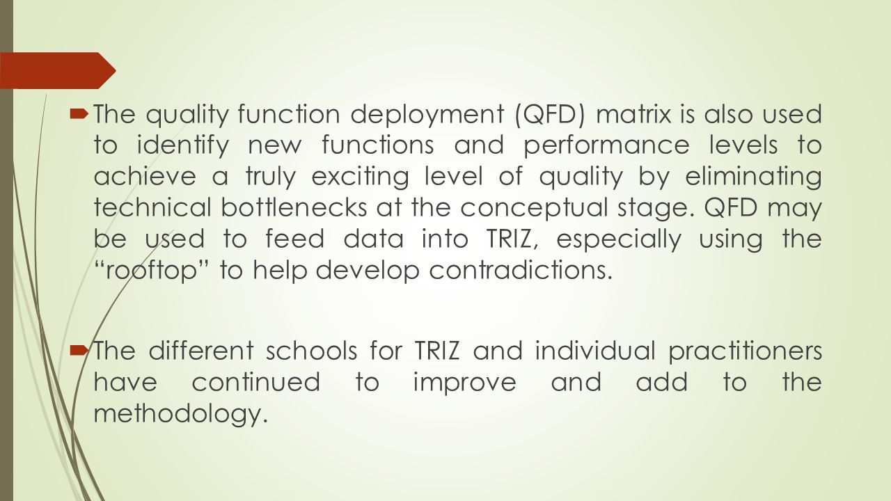 The quality function deployment (QFD) matrix is also used to identify new functions and performance levels to achieve a truly exciting level of quality by eliminating technical bottlenecks at the conceptual stage. QFD may be used to feed data into TRIZ, especially using the rooftop to help develop contradictions.
