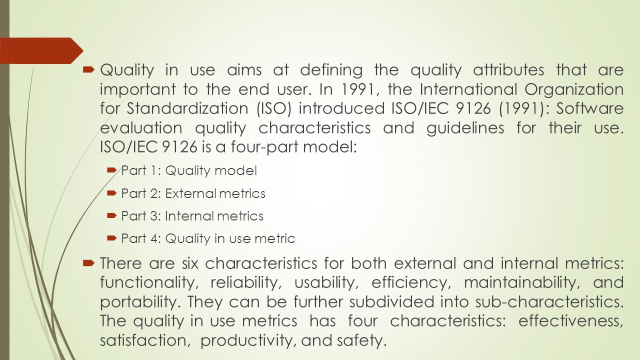 Quality in use aims at defining the quality attributes that are important to the end user. In 1991, the International Organization for Standardization (ISO) introduced ISO/IEC 9126 (1991): Software evaluation quality characteristics and guidelines for their use. ISO/IEC 9126 is a four-part model: