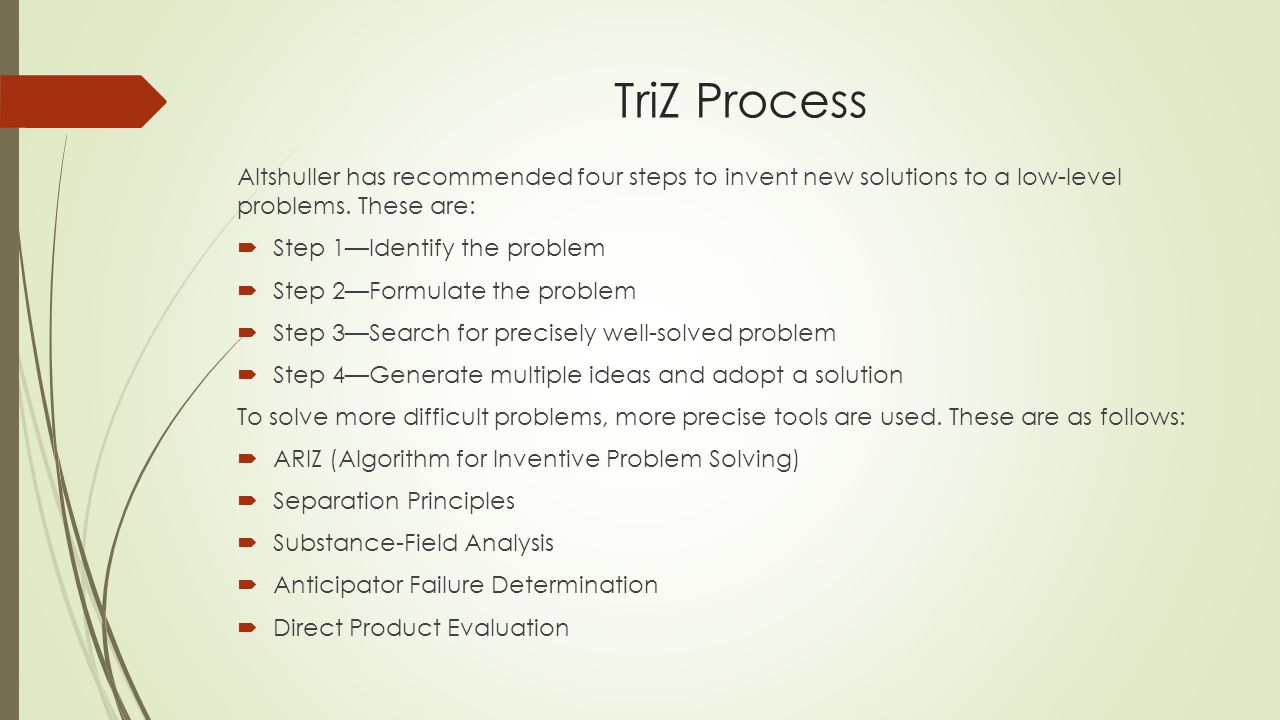 TriZ Process Altshuller has recommended four steps to invent new solutions to a low-level problems. These are: