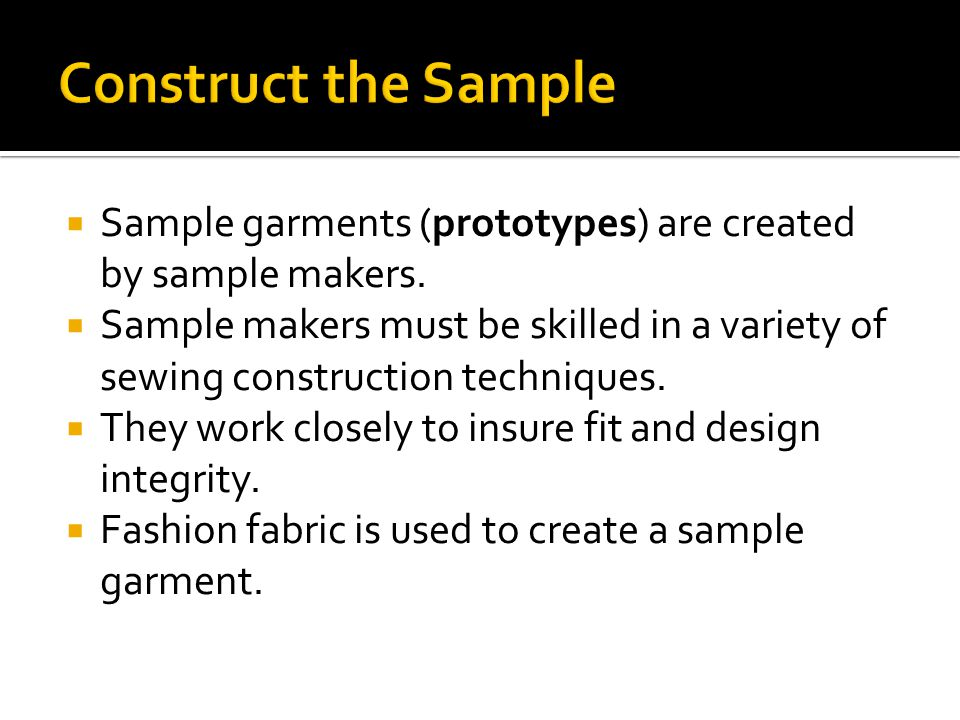 Construct the Sample Sample garments (prototypes) are created by sample makers.