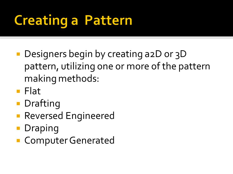 Creating a Pattern Designers begin by creating a2D or 3D pattern, utilizing one or more of the pattern making methods: