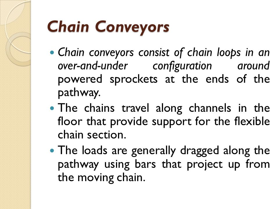 Chain Conveyors Chain conveyors consist of chain loops in an over-and-under configuration around powered sprockets at the ends of the pathway.