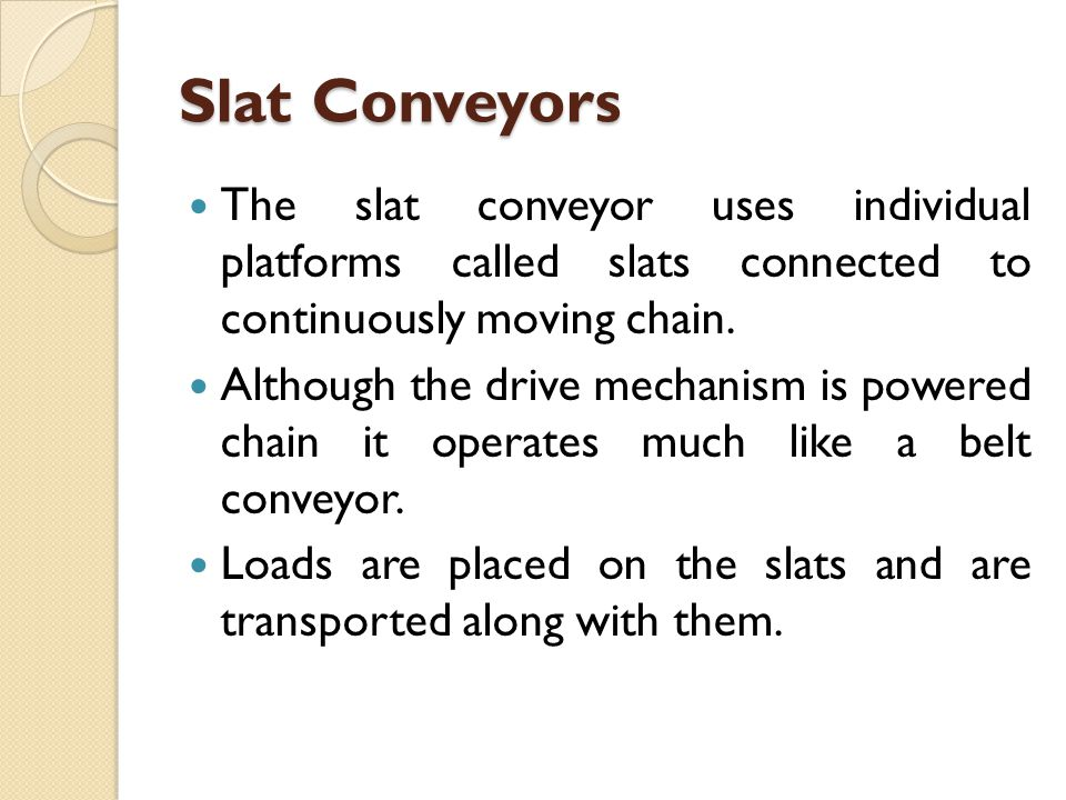 Slat Conveyors The slat conveyor uses individual platforms called slats connected to continuously moving chain.