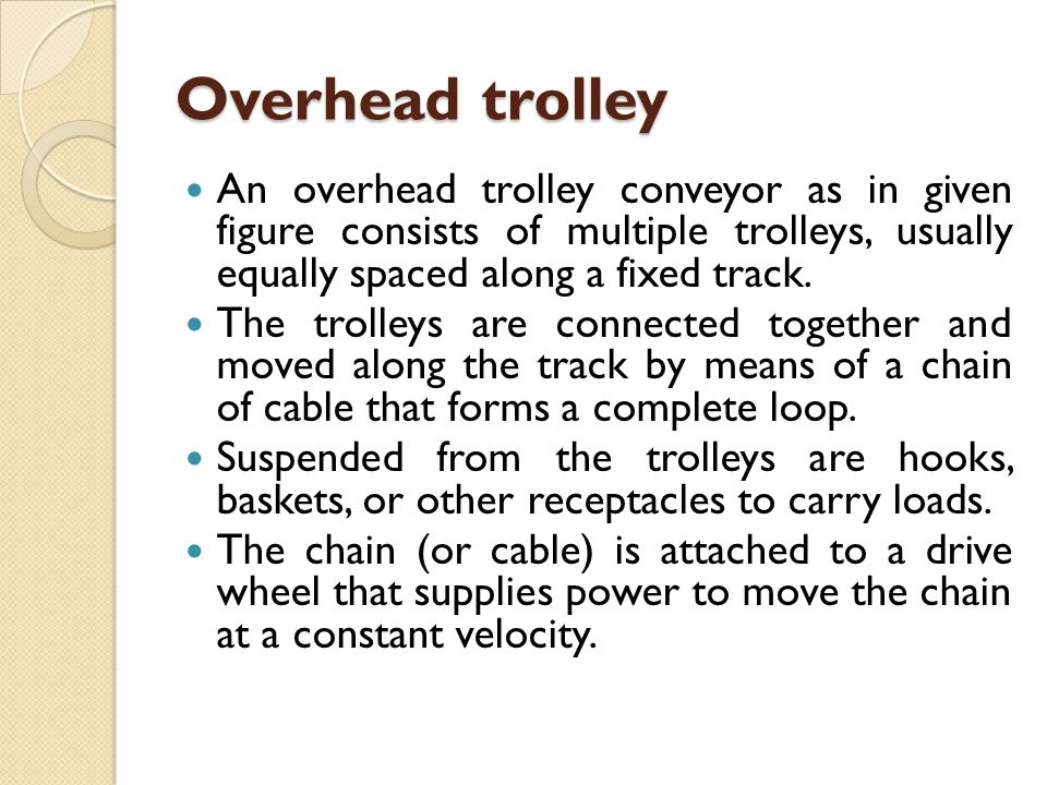 Overhead trolley An overhead trolley conveyor as in given figure consists of multiple trolleys, usually equally spaced along a fixed track.