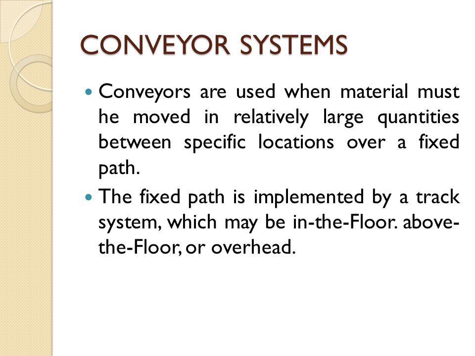 CONVEYOR SYSTEMS Conveyors are used when material must he moved in relatively large quantities between specific locations over a fixed path.