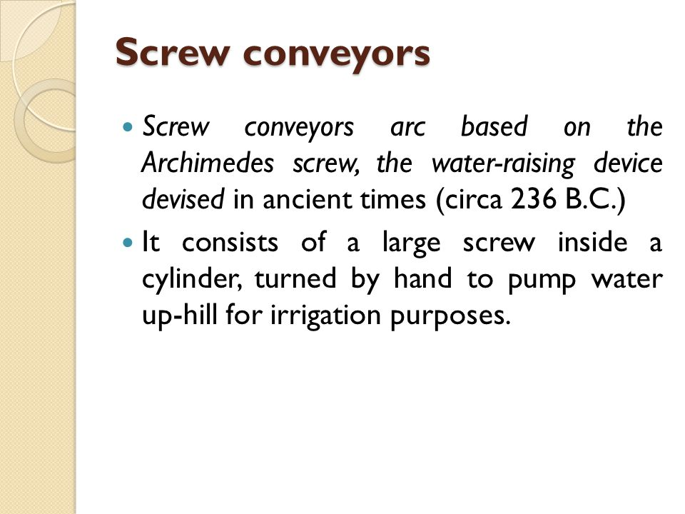 Screw conveyors Screw conveyors arc based on the Archimedes screw, the water-raising device devised in ancient times (circa 236 B.C.)