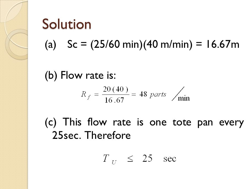 Solution (a) Sc = (25/60 min)(40 m/min) = 16.67m (b) Flow rate is: