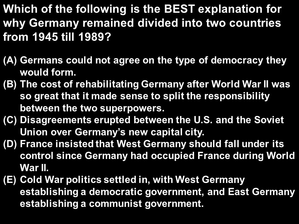 Which of the following is the BEST explanation for why Germany remained divided into two countries from 1945 till 1989