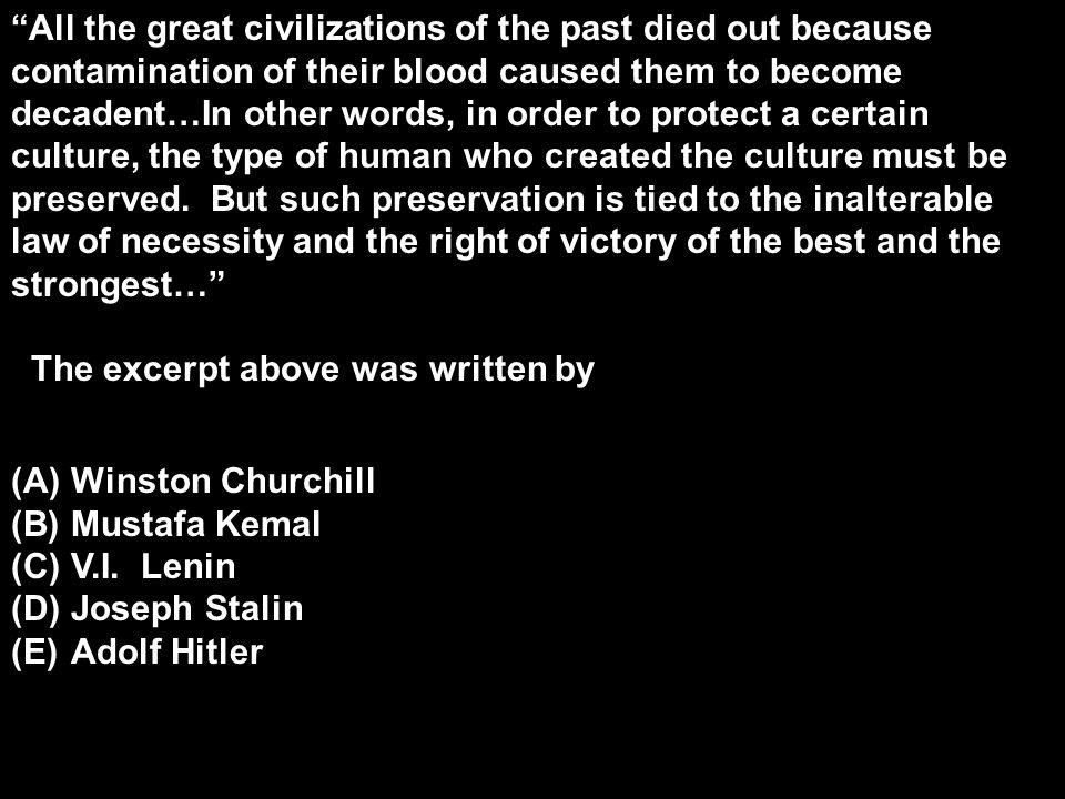 All the great civilizations of the past died out because contamination of their blood caused them to become decadent…In other words, in order to protect a certain culture, the type of human who created the culture must be preserved. But such preservation is tied to the inalterable law of necessity and the right of victory of the best and the strongest…