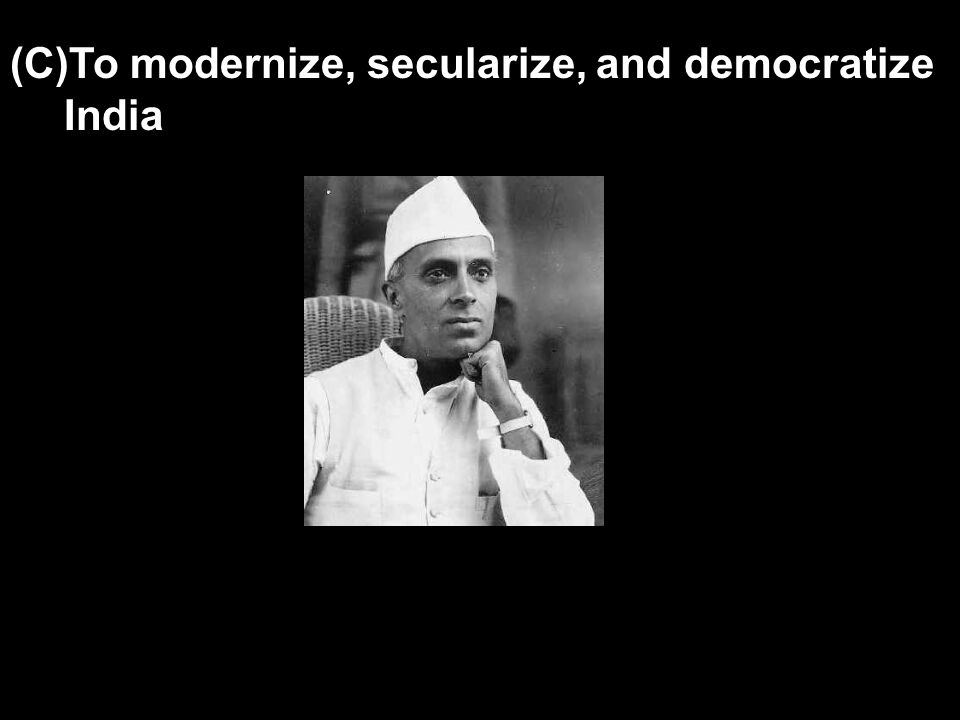 (C)To modernize, secularize, and democratize India