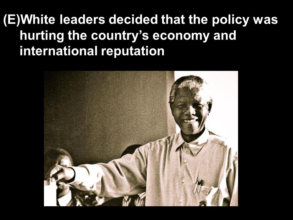 (E)White leaders decided that the policy was hurting the country's economy and international reputation