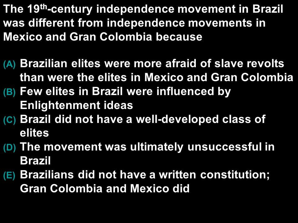 The 19th-century independence movement in Brazil was different from independence movements in Mexico and Gran Colombia because