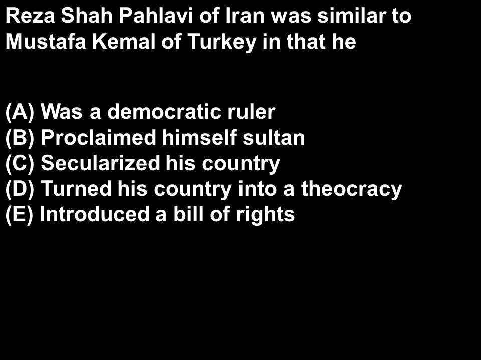 Reza Shah Pahlavi of Iran was similar to Mustafa Kemal of Turkey in that he
