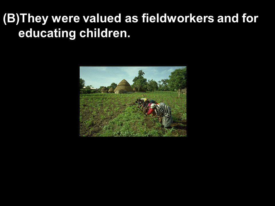 (B)They were valued as fieldworkers and for educating children.