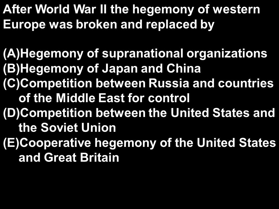 After World War II the hegemony of western Europe was broken and replaced by