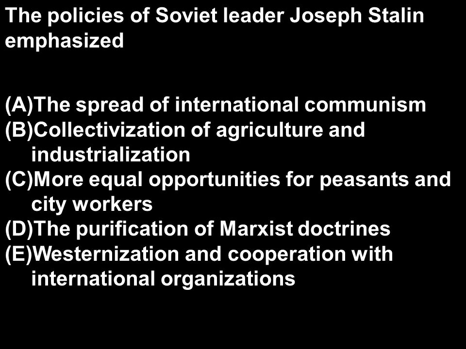 The policies of Soviet leader Joseph Stalin emphasized