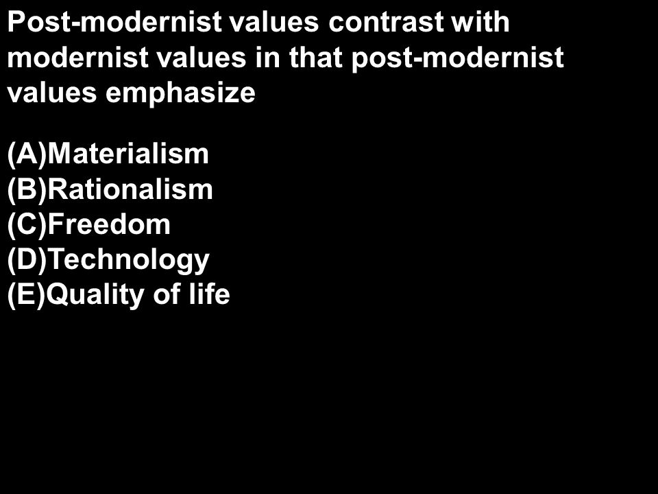 Post-modernist values contrast with modernist values in that post-modernist values emphasize
