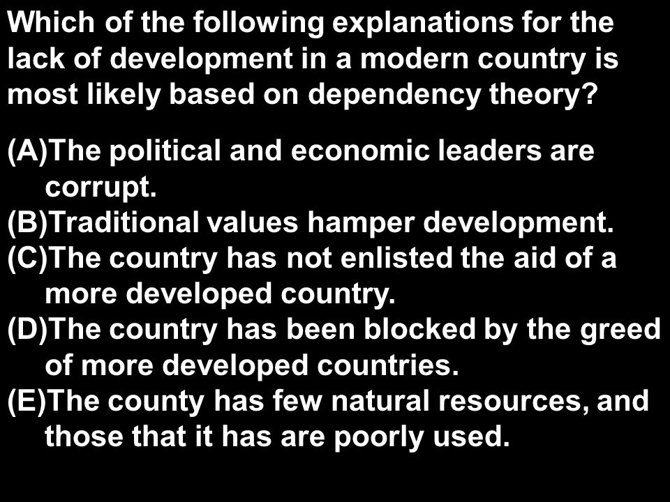 Which of the following explanations for the lack of development in a modern country is most likely based on dependency theory