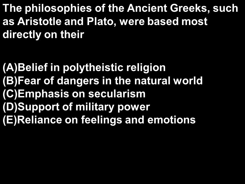 The philosophies of the Ancient Greeks, such as Aristotle and Plato, were based most directly on their