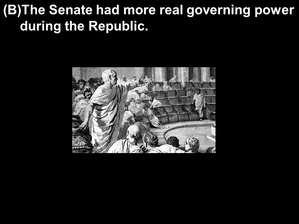 (B)The Senate had more real governing power during the Republic.
