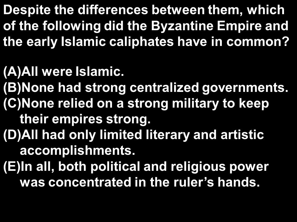 Despite the differences between them, which of the following did the Byzantine Empire and the early Islamic caliphates have in common