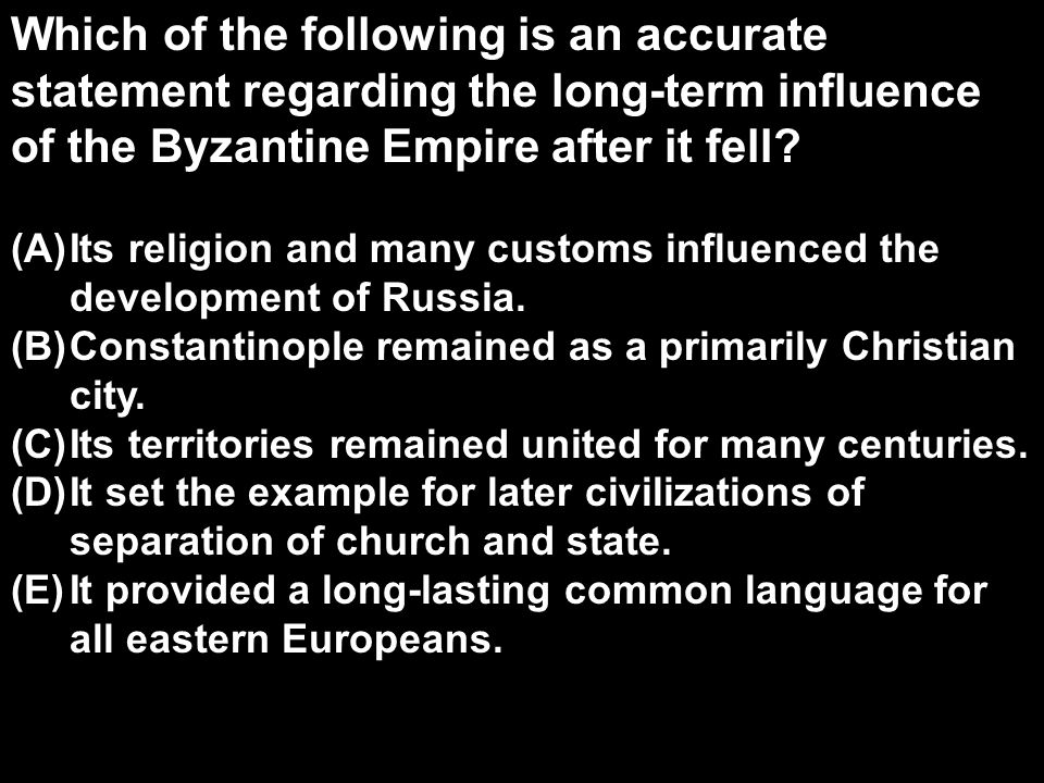 Which of the following is an accurate statement regarding the long-term influence of the Byzantine Empire after it fell