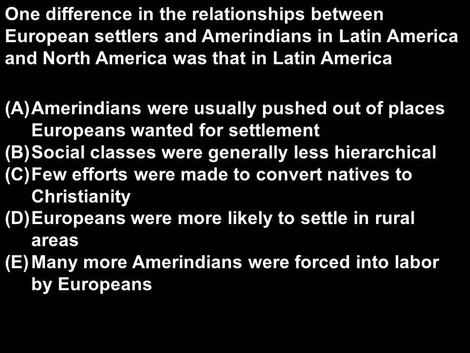 One difference in the relationships between European settlers and Amerindians in Latin America and North America was that in Latin America