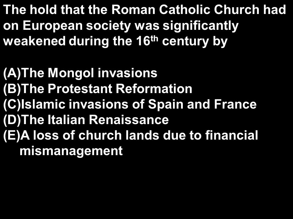 The hold that the Roman Catholic Church had on European society was significantly weakened during the 16th century by