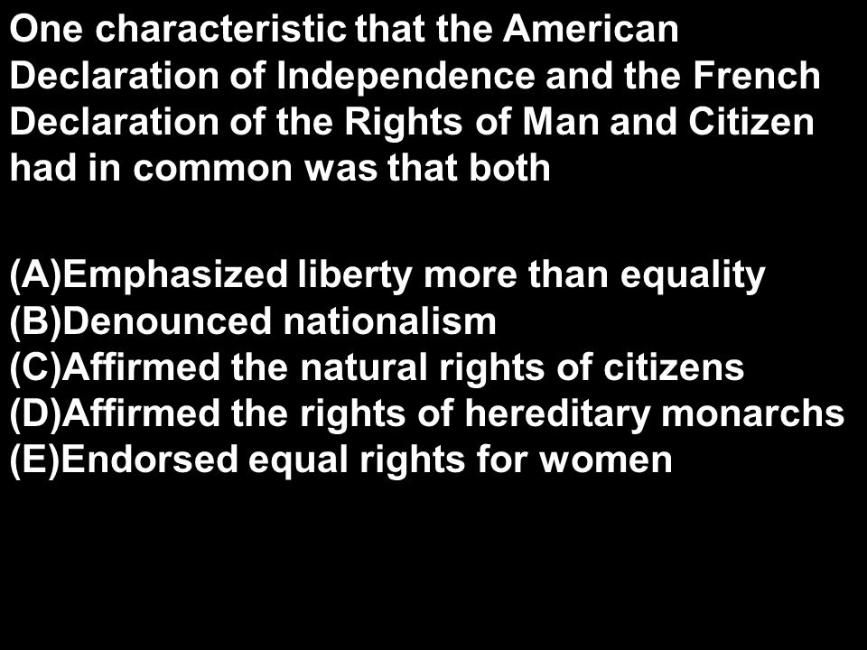 One characteristic that the American Declaration of Independence and the French Declaration of the Rights of Man and Citizen had in common was that both