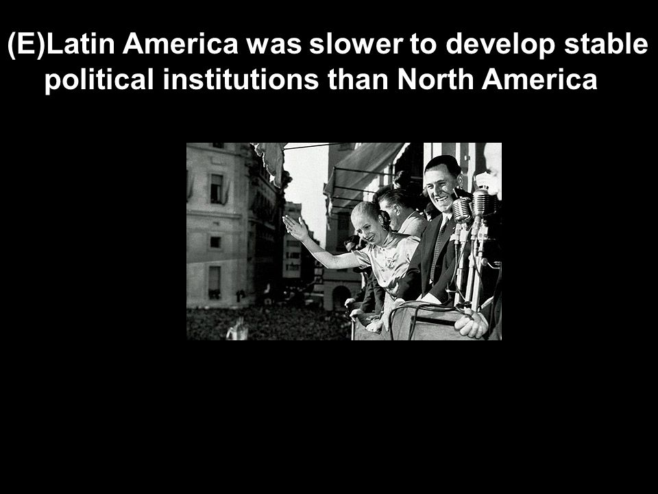 (E)Latin America was slower to develop stable political institutions than North America