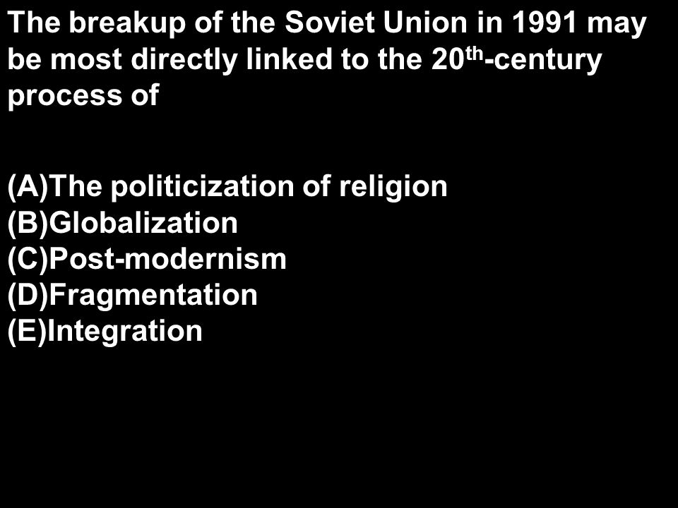 The breakup of the Soviet Union in 1991 may be most directly linked to the 20th-century process of