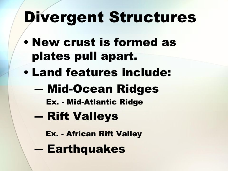 Divergent Structures New crust is formed as plates pull apart.