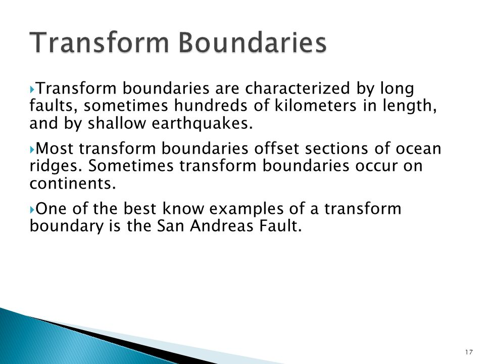 Transform Boundaries Transform boundaries are characterized by long faults, sometimes hundreds of kilometers in length, and by shallow earthquakes.