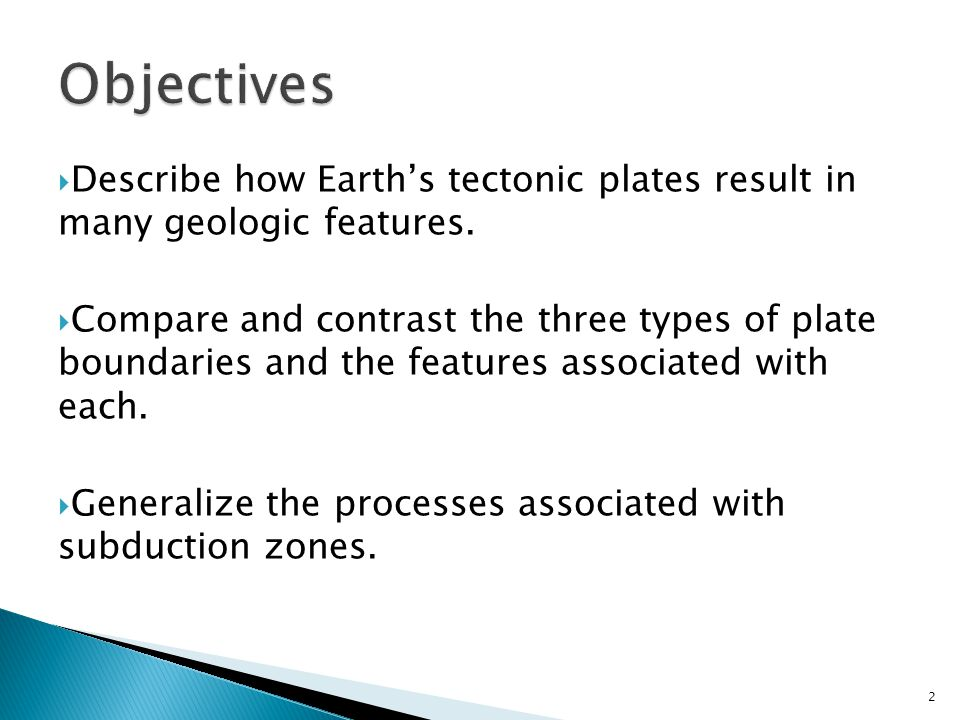 Objectives Describe how Earth's tectonic plates result in many geologic features.