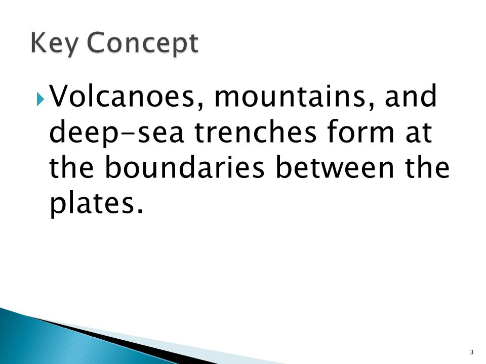 Key Concept Volcanoes, mountains, and deep-sea trenches form at the boundaries between the plates.