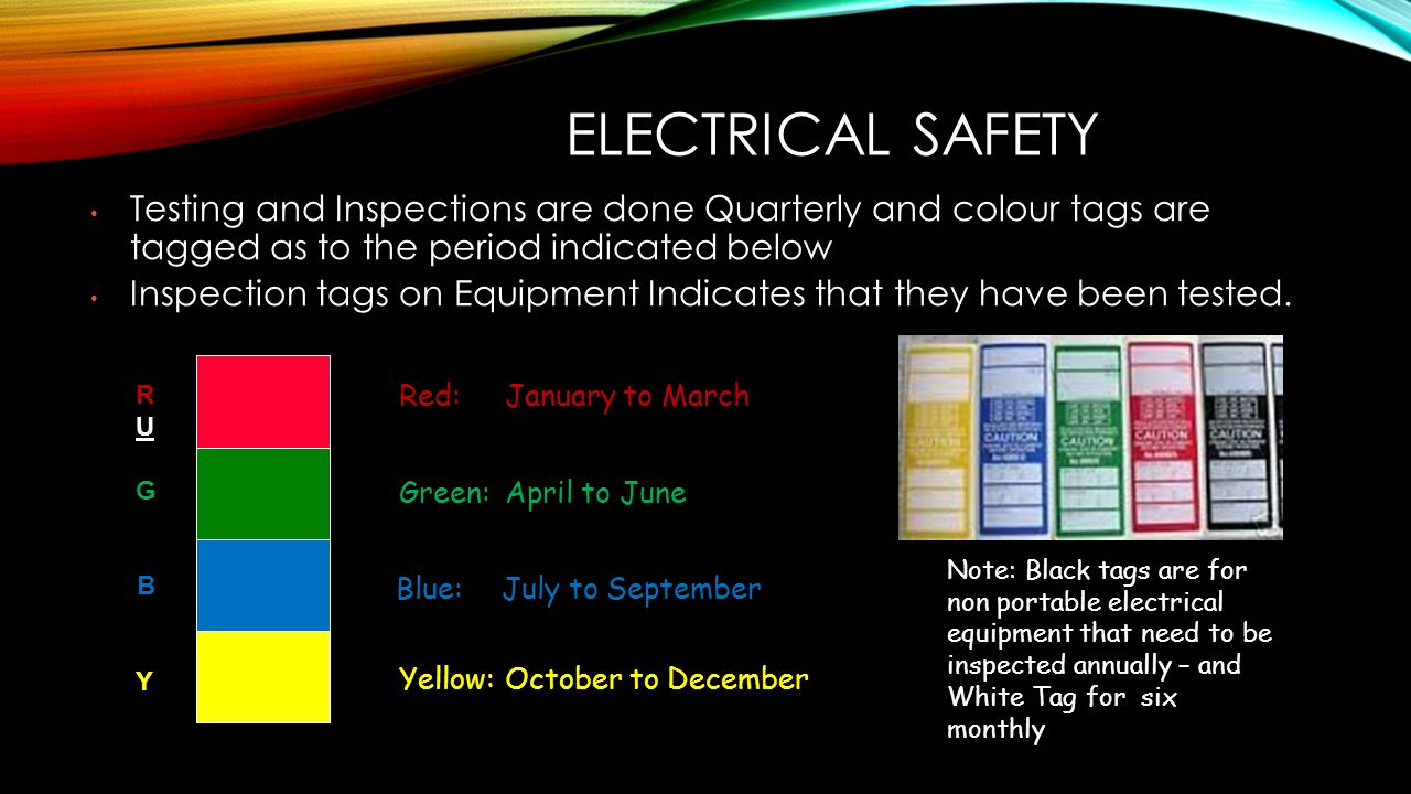ELECTRICAL SAFETY Testing and Inspections are done Quarterly and colour tags are tagged as to the period indicated below.