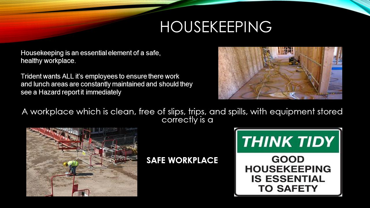HOUSEKEEPING Housekeeping is an essential element of a safe, healthy workplace. Trident wants ALL it's employees to ensure there work.