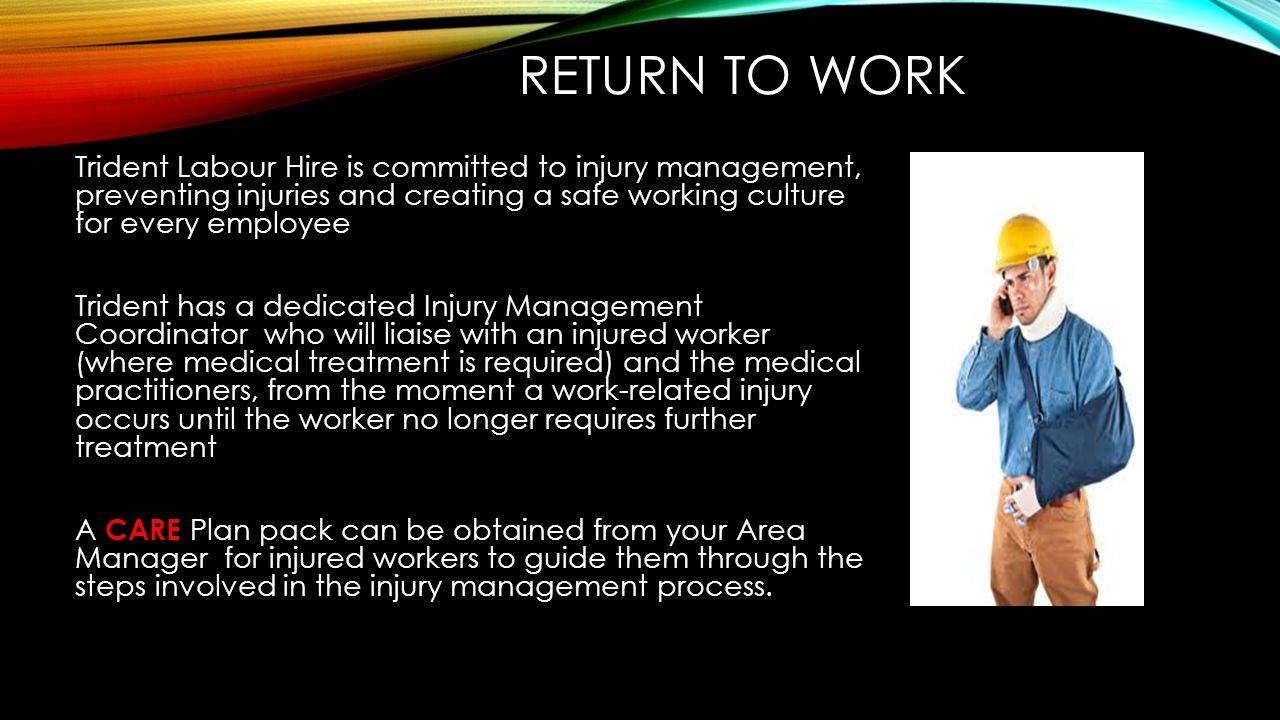 Return to work Trident Labour Hire is committed to injury management, preventing injuries and creating a safe working culture for every employee.