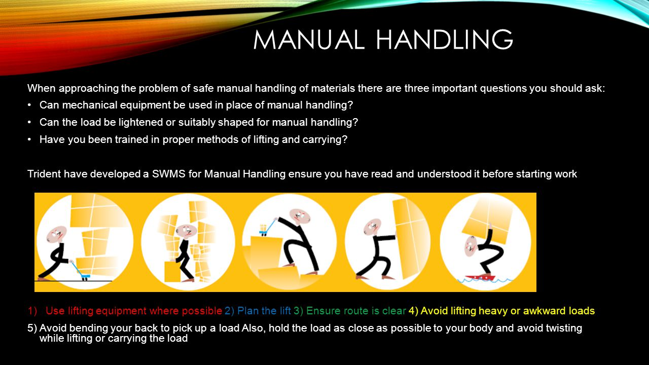 Manual handling When approaching the problem of safe manual handling of materials there are three important questions you should ask: