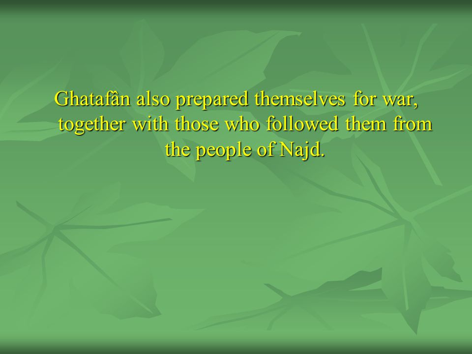 Ghatafân also prepared themselves for war, together with those who followed them from the people of Najd.