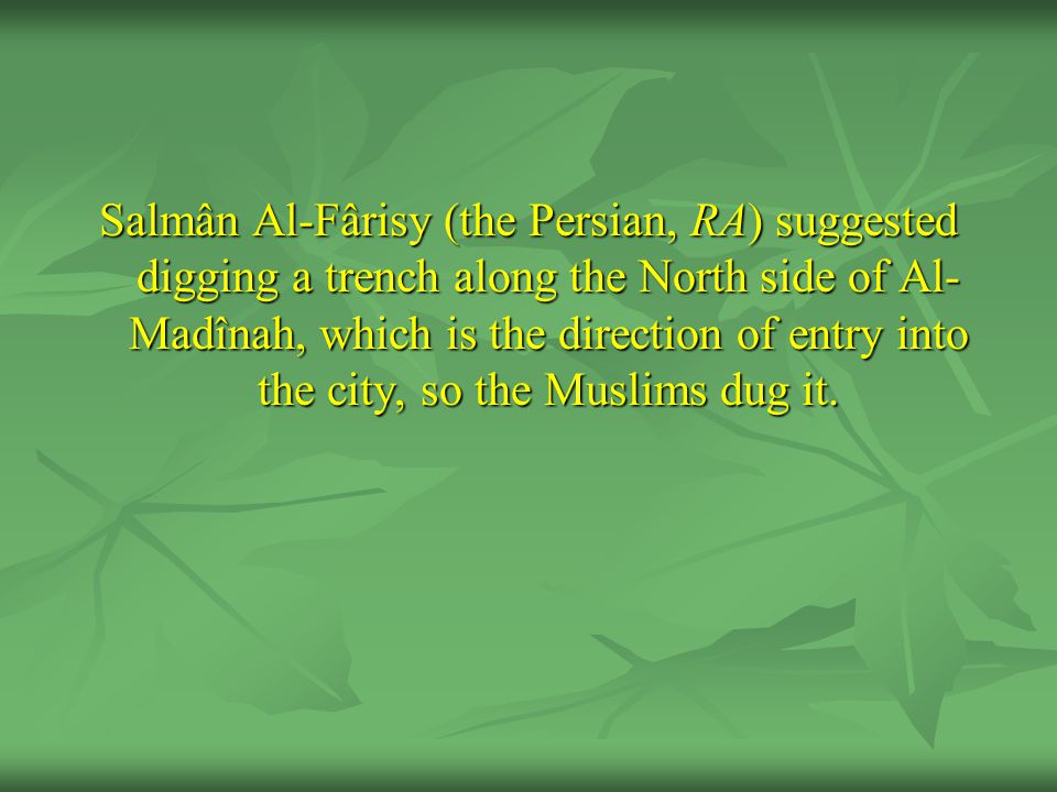 Salmân Al-Fârisy (the Persian, RA) suggested digging a trench along the North side of Al-Madînah, which is the direction of entry into the city, so the Muslims dug it.