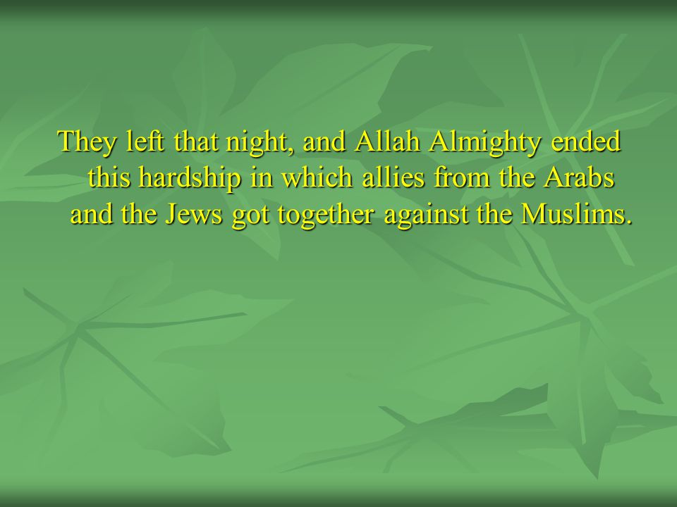 They left that night, and Allah Almighty ended this hardship in which allies from the Arabs and the Jews got together against the Muslims.