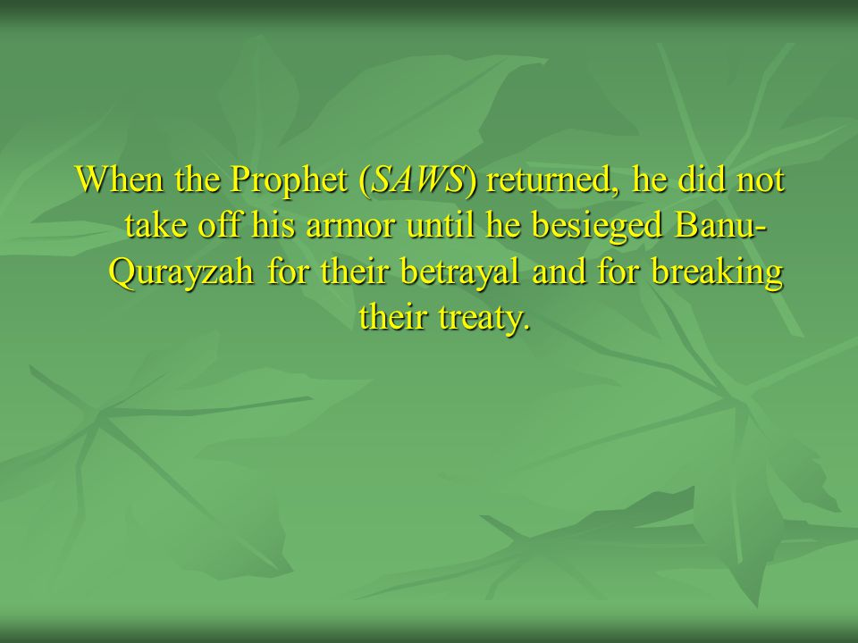 When the Prophet (SAWS) returned, he did not take off his armor until he besieged Banu-Qurayzah for their betrayal and for breaking their treaty.