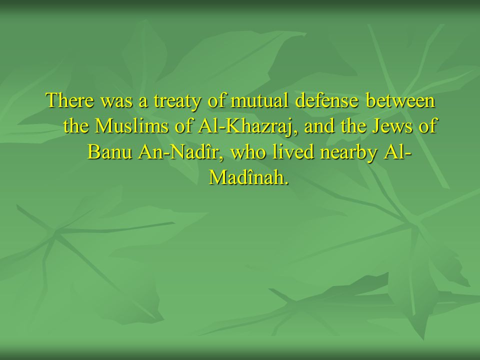 There was a treaty of mutual defense between the Muslims of Al-Khazraj, and the Jews of Banu An-Nadîr, who lived nearby Al-Madînah.