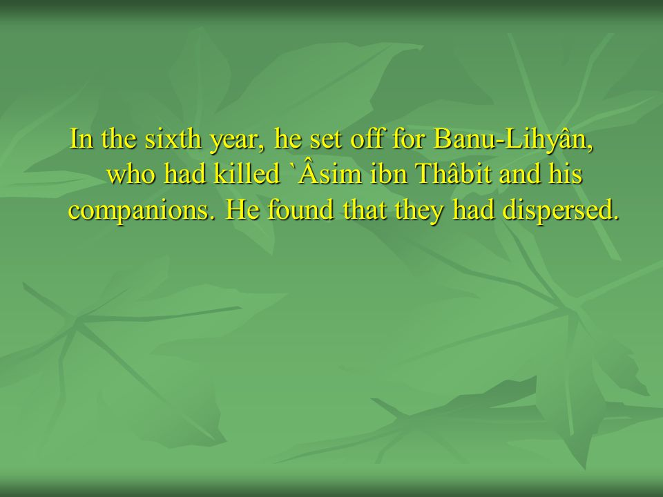 In the sixth year, he set off for Banu-Lihyân, who had killed `Âsim ibn Thâbit and his companions.