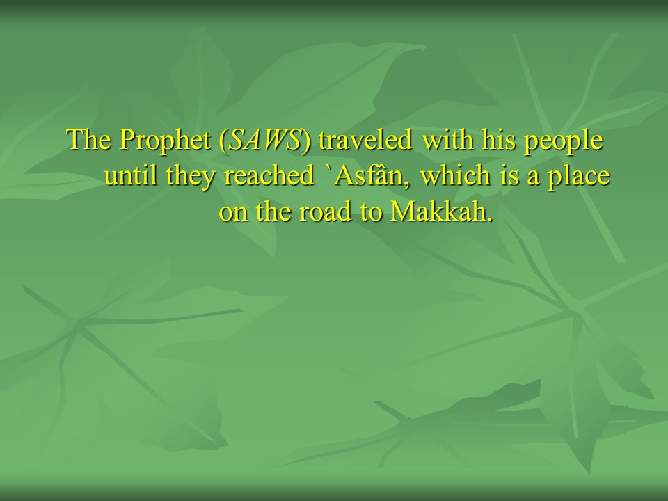 The Prophet (SAWS) traveled with his people until they reached `Asfân, which is a place on the road to Makkah.