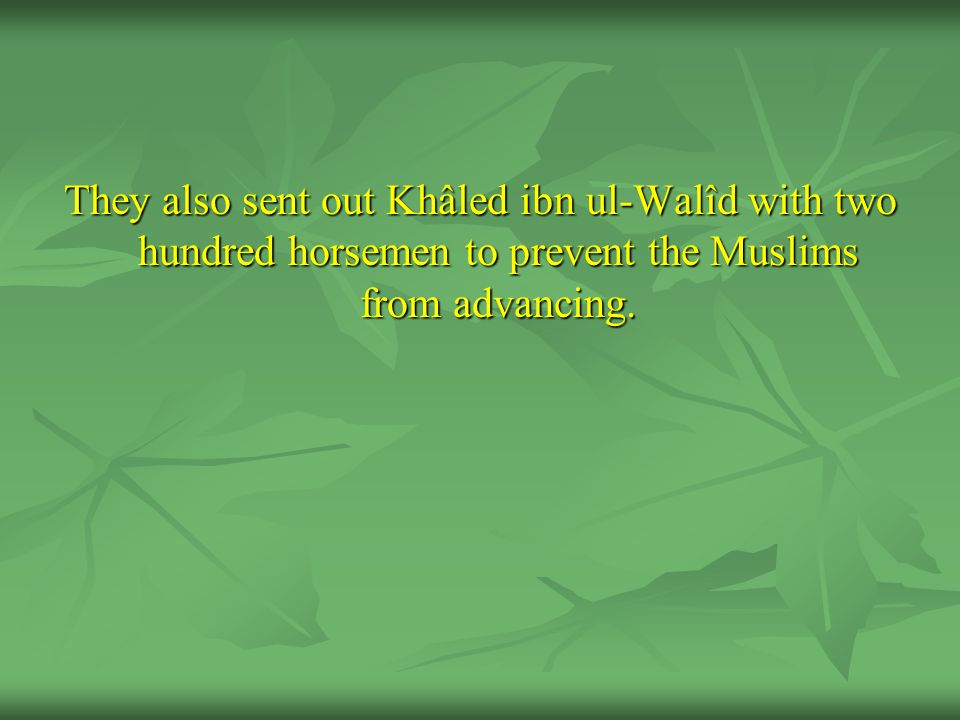 They also sent out Khâled ibn ul-Walîd with two hundred horsemen to prevent the Muslims from advancing.