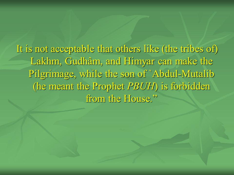 It is not acceptable that others like (the tribes of) Lakhm, Gudhâm, and Himyar can make the Pilgrimage, while the son of `Abdul-Mutalib (he meant the Prophet PBUH) is forbidden from the House.
