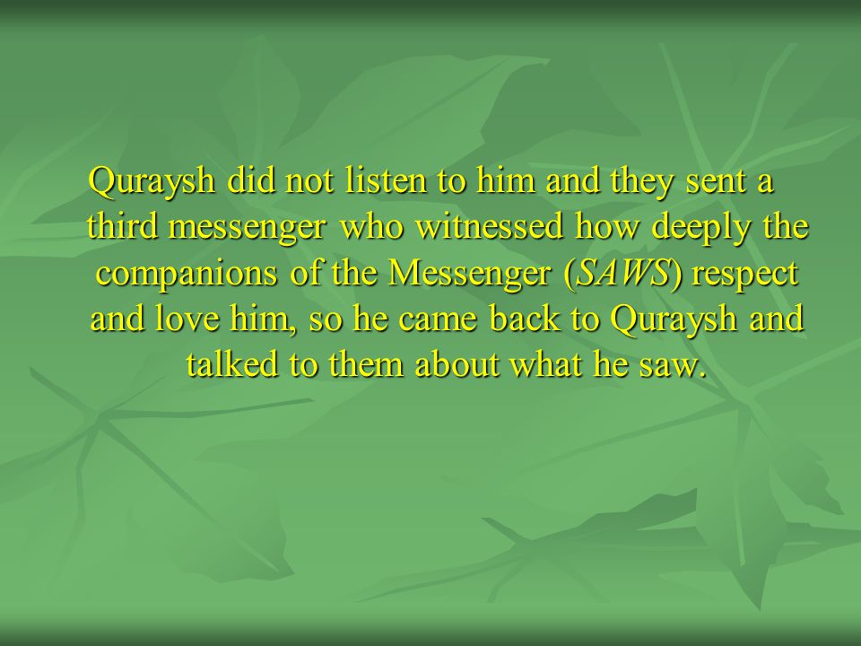 Quraysh did not listen to him and they sent a third messenger who witnessed how deeply the companions of the Messenger (SAWS) respect and love him, so he came back to Quraysh and talked to them about what he saw.