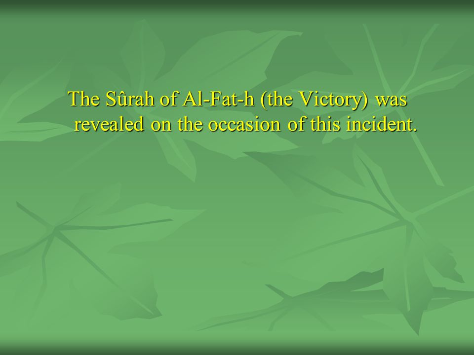 The Sûrah of Al-Fat-h (the Victory) was revealed on the occasion of this incident.